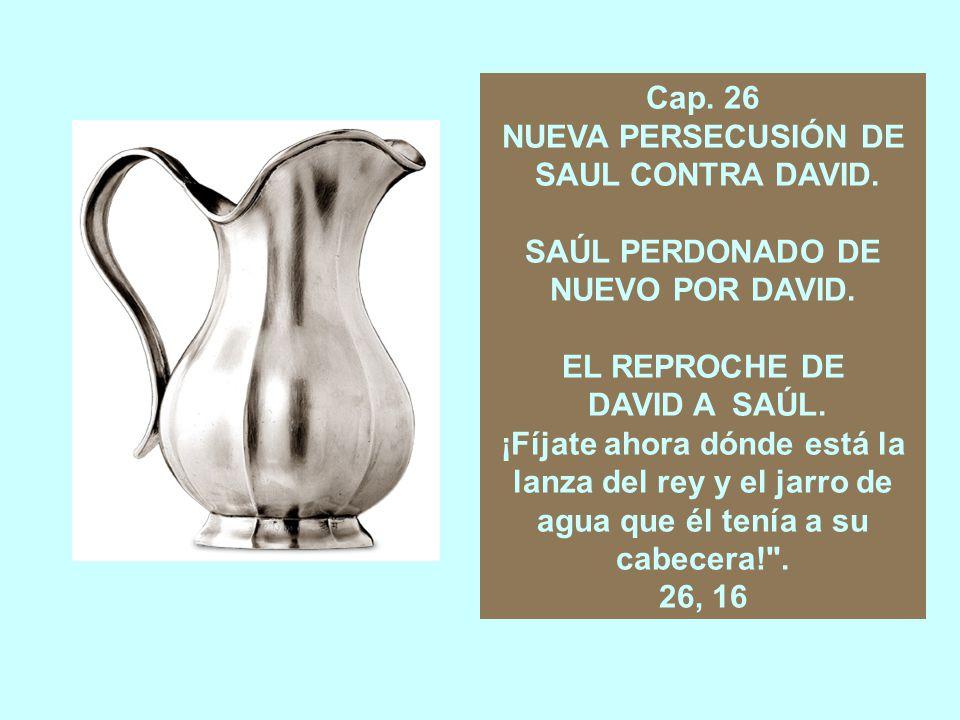 Cap. 26 NUEVA PERSECUSIÓN DE. SAUL CONTRA DAVID. SAÚL PERDONADO DE. NUEVO POR DAVID. EL REPROCHE DE.