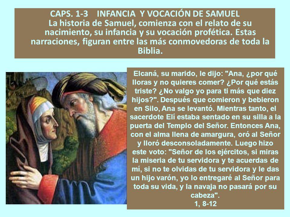 CAPS. 1-3 INFANCIA Y VOCACIÓN DE SAMUEL La historia de Samuel, comienza con el relato de su nacimiento, su infancia y su vocación profética. Estas narraciones, figuran entre las más conmovedoras de toda la Biblia.