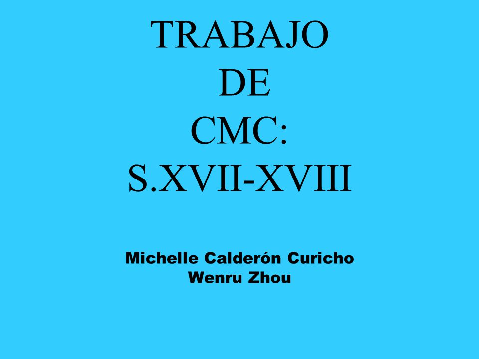 TRABAJO DE CMC: S.XVII-XVIII Michelle Calderón Curicho Wenru Zhou