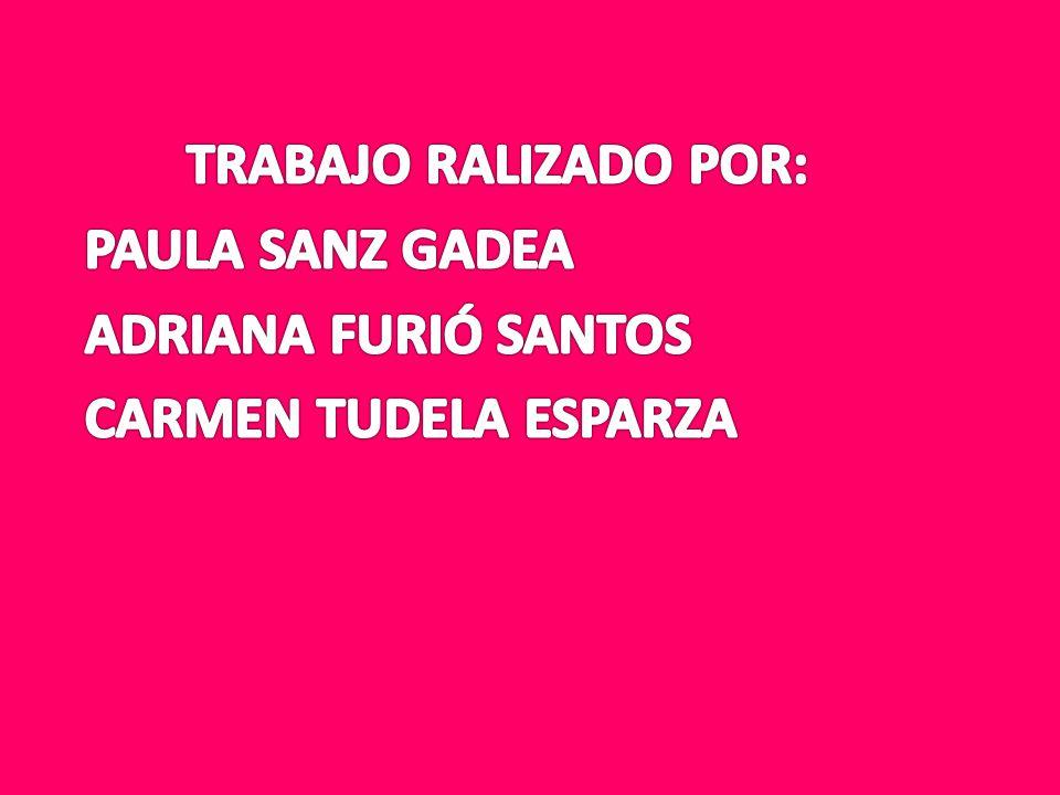 TRABAJO RALIZADO POR: PAULA SANZ GADEA ADRIANA FURIÓ SANTOS CARMEN TUDELA ESPARZA