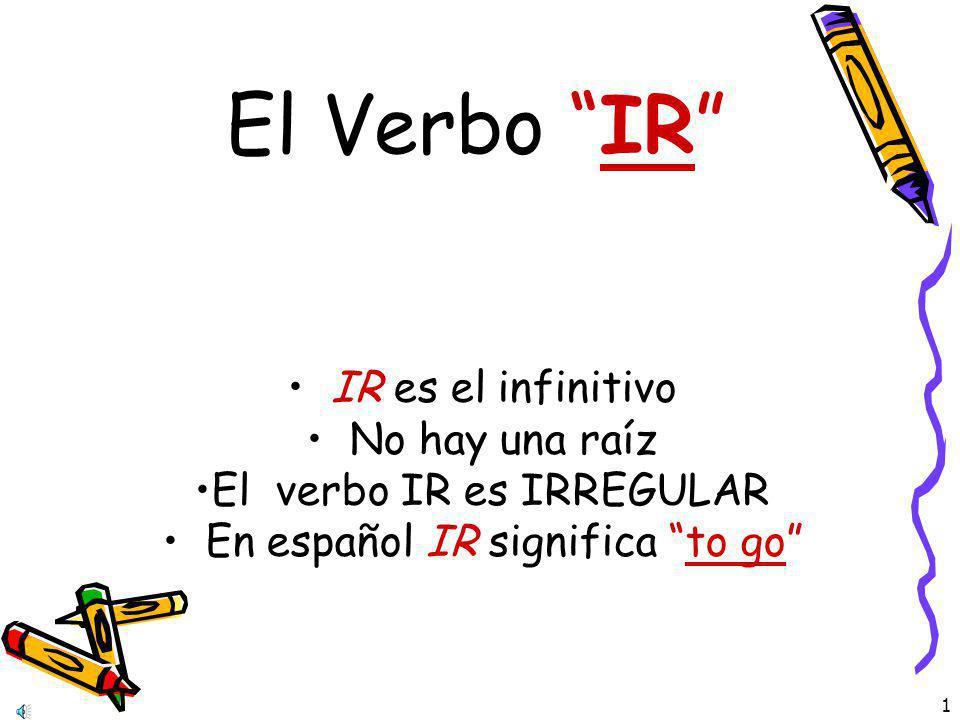 El Verbo IR IR es el infinitivo No hay una raíz