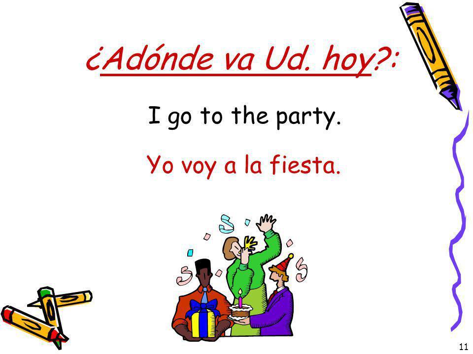 ¿Adónde va Ud. hoy : I go to the party. Yo voy a la fiesta.