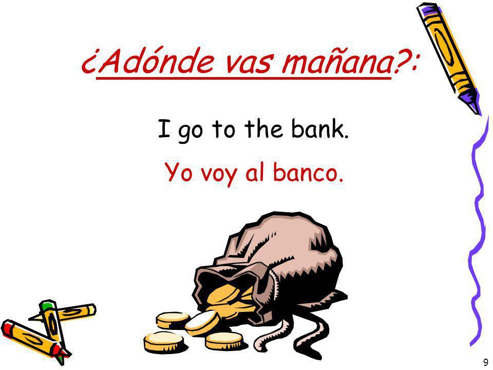 ¿Adónde vas mañana : I go to the bank. Yo voy al banco.
