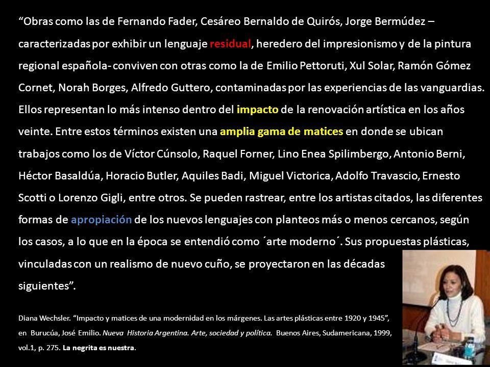 Obras como las de Fernando Fader, Cesáreo Bernaldo de Quirós, Jorge Bermúdez – caracterizadas por exhibir un lenguaje residual, heredero del impresionismo y de la pintura regional española- conviven con otras como la de Emilio Pettoruti, Xul Solar, Ramón Gómez Cornet, Norah Borges, Alfredo Guttero, contaminadas por las experiencias de las vanguardias. Ellos representan lo más intenso dentro del impacto de la renovación artística en los años veinte. Entre estos términos existen una amplia gama de matices en donde se ubican trabajos como los de Víctor Cúnsolo, Raquel Forner, Lino Enea Spilimbergo, Antonio Berni, Héctor Basaldúa, Horacio Butler, Aquiles Badi, Miguel Victorica, Adolfo Travascio, Ernesto Scotti o Lorenzo Gigli, entre otros. Se pueden rastrear, entre los artistas citados, las diferentes formas de apropiación de los nuevos lenguajes con planteos más o menos cercanos, según los casos, a lo que en la época se entendió como ´arte moderno´. Sus propuestas plásticas, vinculadas con un realismo de nuevo cuño, se proyectaron en las décadas