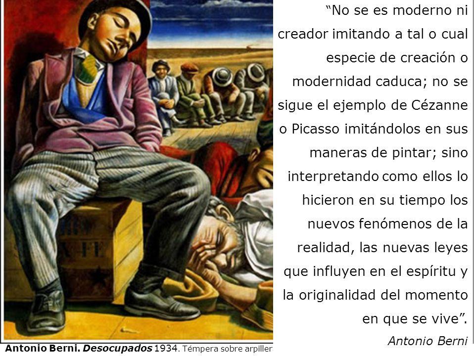 No se es moderno ni creador imitando a tal o cual especie de creación o modernidad caduca; no se sigue el ejemplo de Cézanne o Picasso imitándolos en sus maneras de pintar; sino interpretando como ellos lo hicieron en su tiempo los nuevos fenómenos de la realidad, las nuevas leyes que influyen en el espíritu y la originalidad del momento en que se vive . Antonio Berni