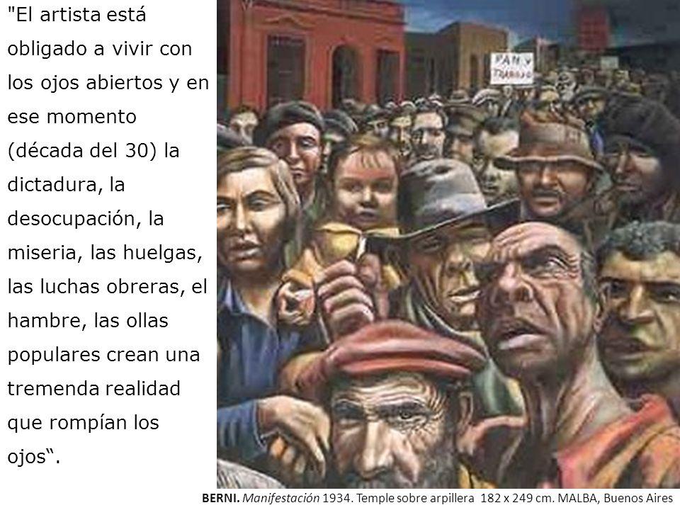 El artista está obligado a vivir con los ojos abiertos y en ese momento (década del 30) la dictadura, la desocupación, la miseria, las huelgas, las luchas obreras, el hambre, las ollas populares crean una tremenda realidad que rompían los ojos .