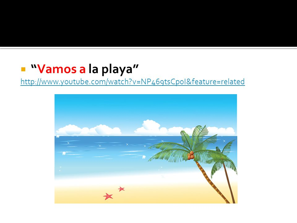 Vamos a la playa http://www.youtube.com/watch v=NP469tsCp0I&feature=related