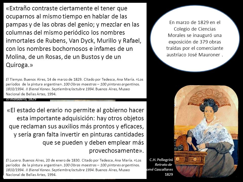 «Extraño contraste ciertamente el tener que ocuparnos al mismo tiempo en hablar de las pampas y de las obras del genio; y mezclar en las columnas del mismo periódico los nombres inmortales de Rubens, Van Dyck, Murillo y Rafael, con los nombres bochornosos e infames de un Molina, de un Rosas, de un Bustos y de un Quiroga.»