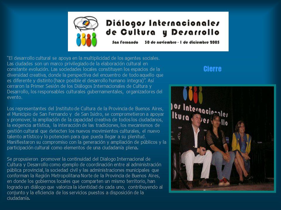 El desarrollo cultural se apoya en la multiplicidad de los agentes sociales. Las ciudades son un marco privilegiado de la elaboración cultural en constante evolución. Las sociedades locales constituyen los espacios de la diversidad creativa, donde la perspectiva del encuentro de todo aquello que es diferente y distinto (hace posible el desarrollo humano integra) . Así cerraron la Primer Sesión de los Diálogos Internacionales de Cultura y Desarrollo, los responsables culturales gubernamentales, organizadores del evento.