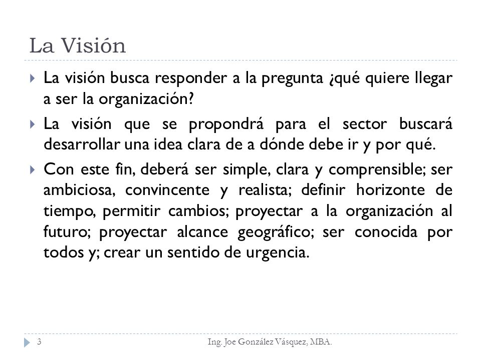 La Visión La visión busca responder a la pregunta ¿qué quiere llegar a ser la organización