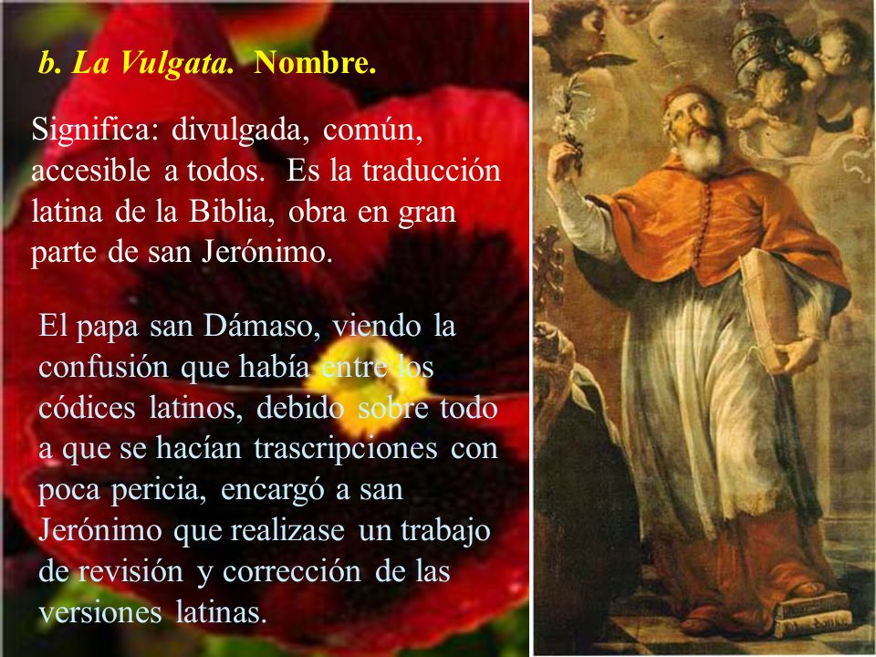 b. La Vulgata. Nombre. Significa: divulgada, común, accesible a todos. Es la traducción latina de la Biblia, obra en gran parte de san Jerónimo.