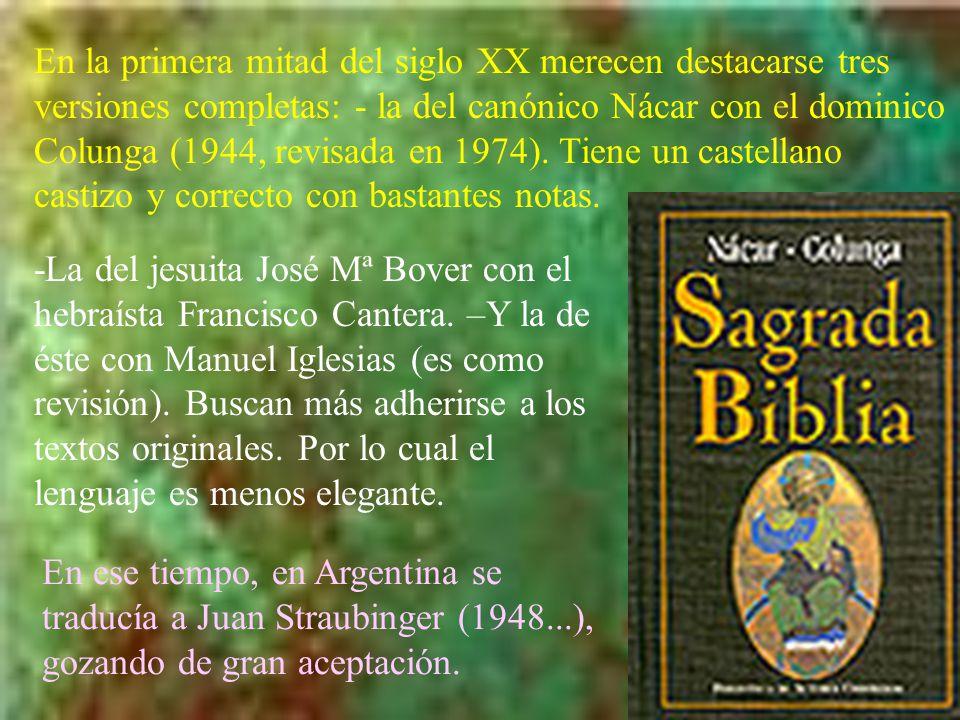 En la primera mitad del siglo XX merecen destacarse tres versiones completas: - la del canónico Nácar con el dominico Colunga (1944, revisada en 1974). Tiene un castellano castizo y correcto con bastantes notas.