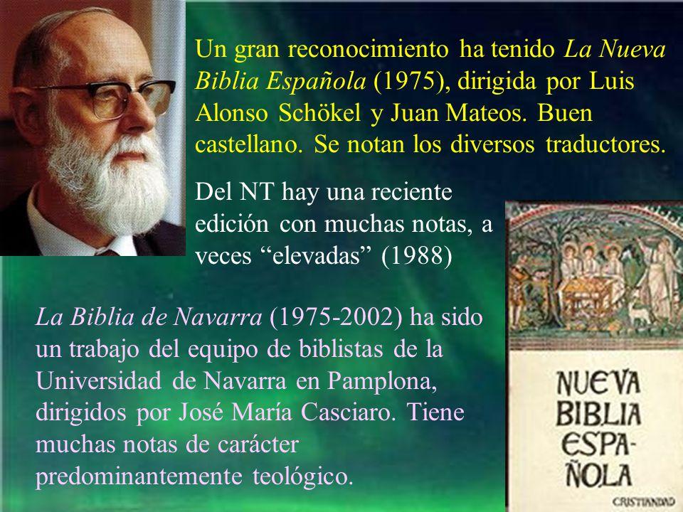 Un gran reconocimiento ha tenido La Nueva Biblia Española (1975), dirigida por Luis Alonso Schökel y Juan Mateos. Buen castellano. Se notan los diversos traductores.