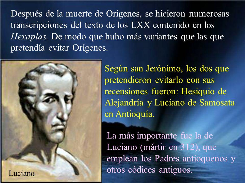Después de la muerte de Orígenes, se hicieron numerosas transcripciones del texto de los LXX contenido en los Hexaplas. De modo que hubo más variantes que las que pretendía evitar Orígenes.