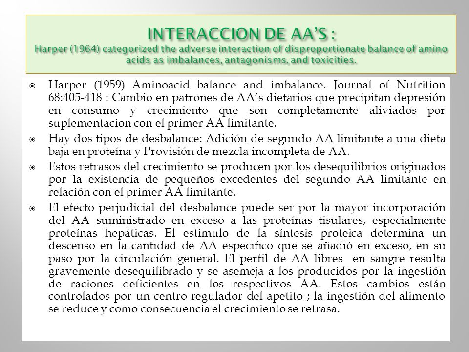 INTERACCION DE AA'S : Harper (1964) categorized the adverse interaction of disproportionate balance of amino acids as imbalances, antagonisms, and toxicities.