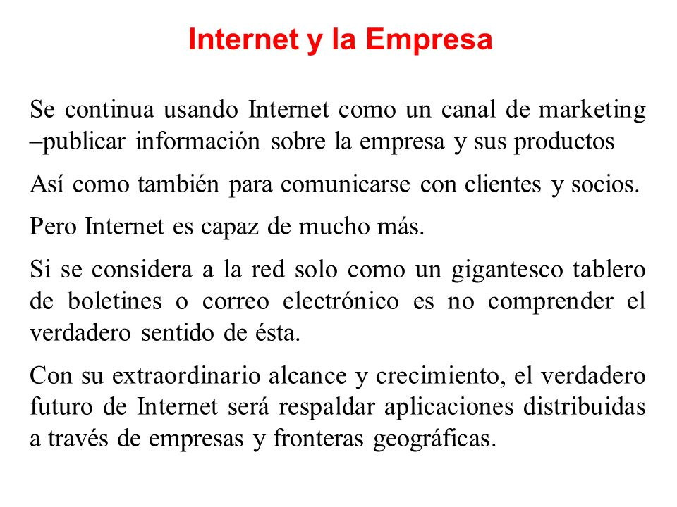 Internet y la Empresa Se continua usando Internet como un canal de marketing –publicar información sobre la empresa y sus productos.