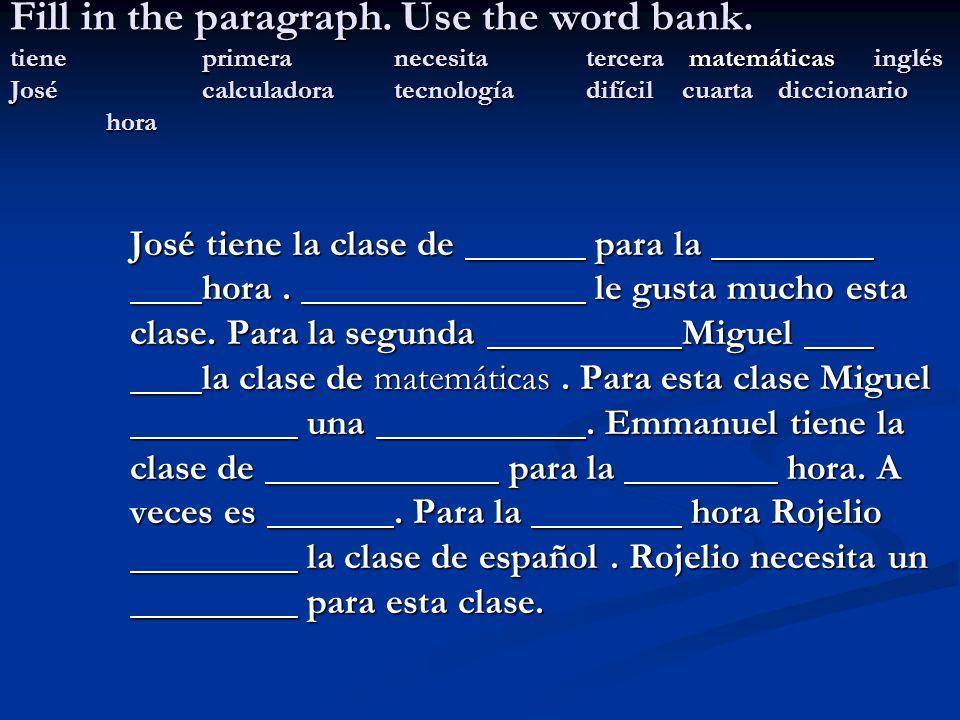 Fill in the paragraph. Use the word bank. tiene. primera. necesita