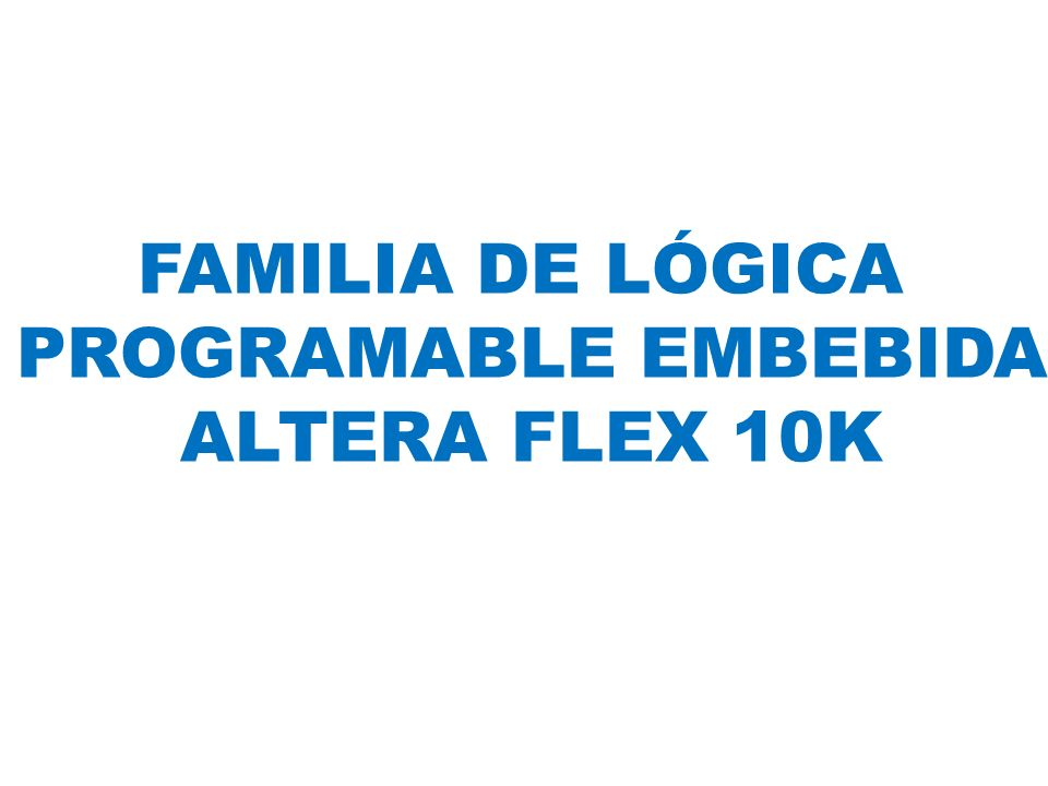 FAMILIA DE LÓGICA PROGRAMABLE EMBEBIDA ALTERA FLEX 10K