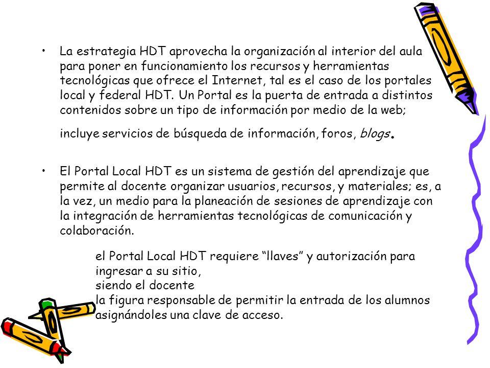 La estrategia HDT aprovecha la organización al interior del aula para poner en funcionamiento los recursos y herramientas tecnológicas que ofrece el Internet, tal es el caso de los portales local y federal HDT. Un Portal es la puerta de entrada a distintos contenidos sobre un tipo de información por medio de la web; incluye servicios de búsqueda de información, foros, blogs.