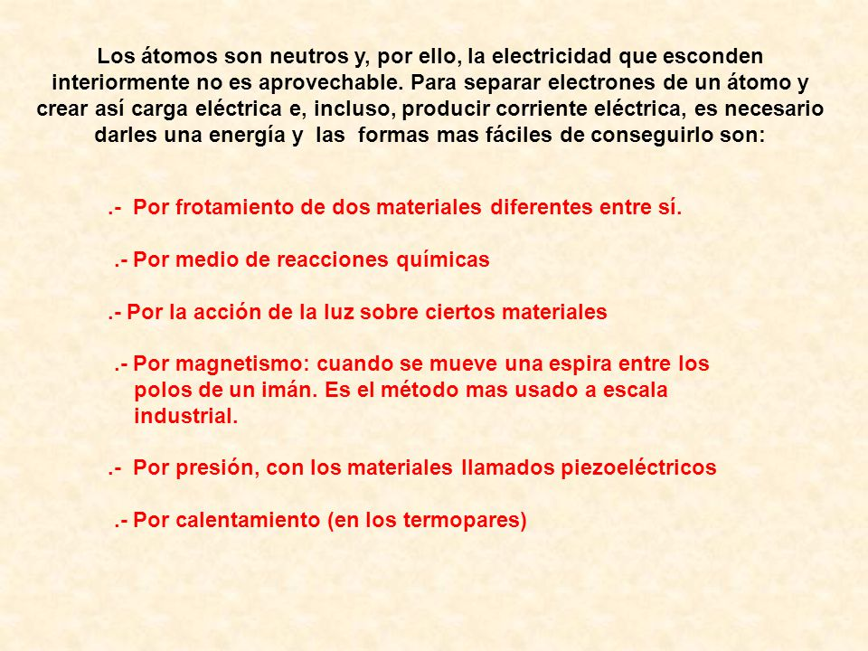 Los átomos son neutros y, por ello, la electricidad que esconden interiormente no es aprovechable. Para separar electrones de un átomo y crear así carga eléctrica e, incluso, producir corriente eléctrica, es necesario darles una energía y las formas mas fáciles de conseguirlo son: