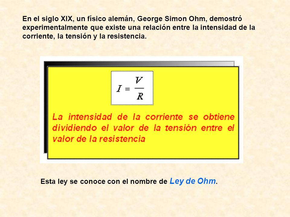 En el siglo XIX, un físico alemán, George Simon Ohm, demostró experimentalmente que existe una relación entre la intensidad de la corriente, la tensión y la resistencia.