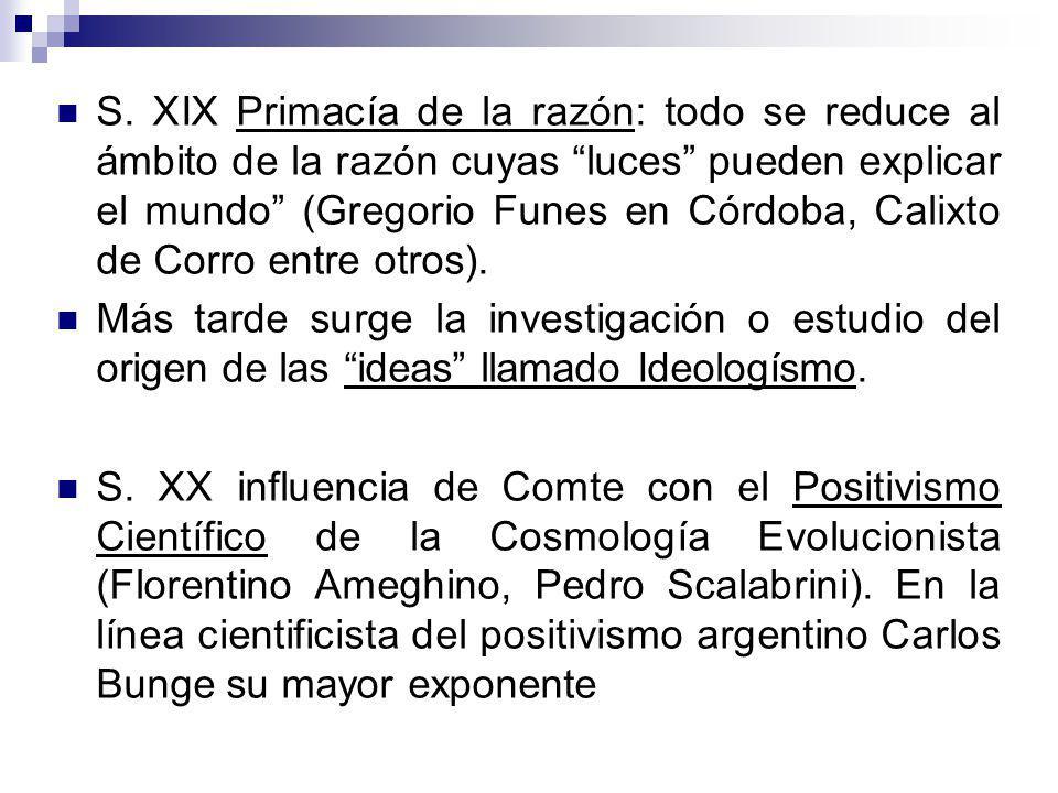 S. XIX Primacía de la razón: todo se reduce al ámbito de la razón cuyas luces pueden explicar el mundo (Gregorio Funes en Córdoba, Calixto de Corro entre otros).
