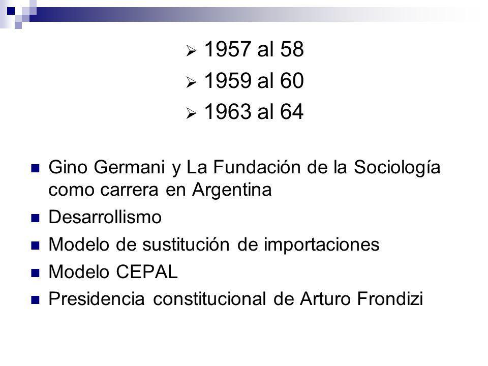 1957 al 58 1959 al 60. 1963 al 64. Gino Germani y La Fundación de la Sociología como carrera en Argentina.