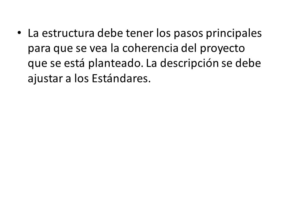 La estructura debe tener los pasos principales para que se vea la coherencia del proyecto que se está planteado. La descripción se debe ajustar a los Estándares.