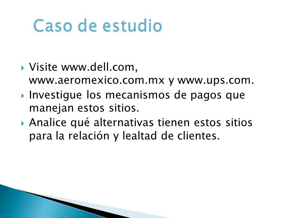Caso de estudio Visite www.dell.com, www.aeromexico.com.mx y www.ups.com. Investigue los mecanismos de pagos que manejan estos sitios.