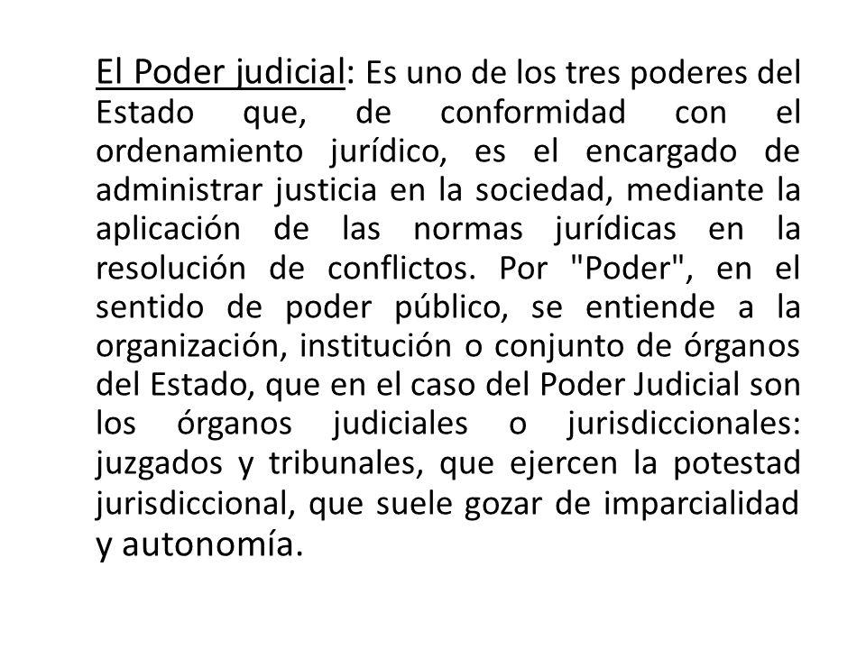 El Poder judicial: Es uno de los tres poderes del Estado que, de conformidad con el ordenamiento jurídico, es el encargado de administrar justicia en la sociedad, mediante la aplicación de las normas jurídicas en la resolución de conflictos.