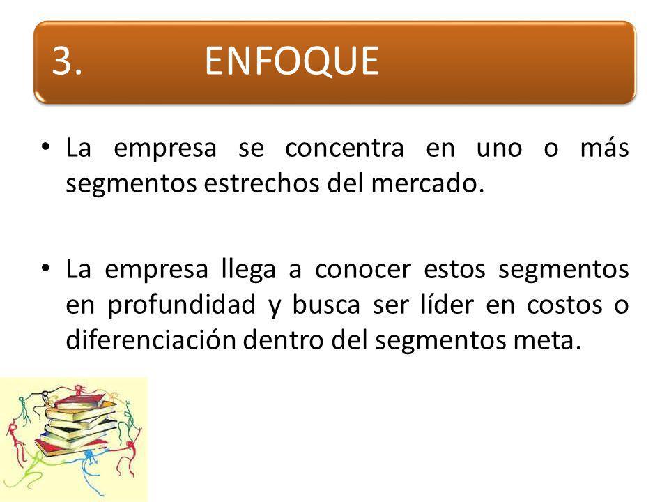 3. ENFOQUE La empresa se concentra en uno o más segmentos estrechos del mercado.