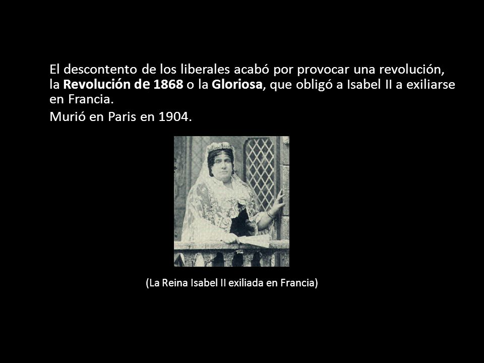 El descontento de los liberales acabó por provocar una revolución, la Revolución de 1868 o la Gloriosa, que obligó a Isabel II a exiliarse en Francia.