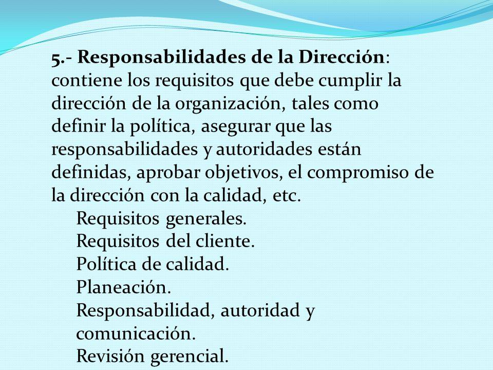 5.- Responsabilidades de la Dirección: contiene los requisitos que debe cumplir la dirección de la organización, tales como definir la política, asegurar que las responsabilidades y autoridades están definidas, aprobar objetivos, el compromiso de la dirección con la calidad, etc.