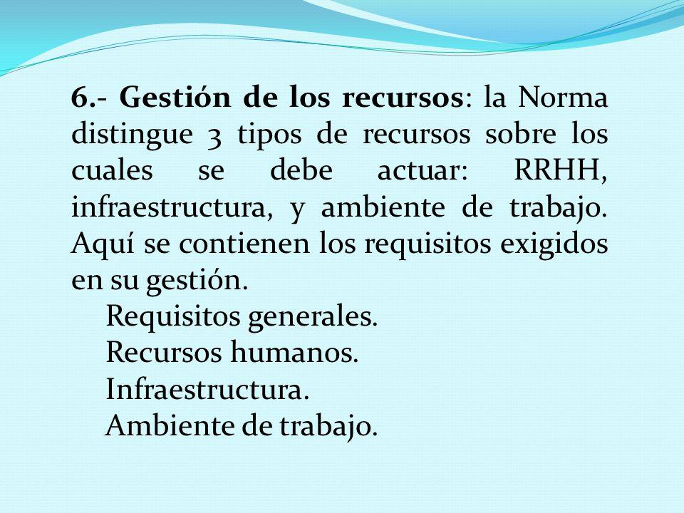 6.- Gestión de los recursos: la Norma distingue 3 tipos de recursos sobre los cuales se debe actuar: RRHH, infraestructura, y ambiente de trabajo. Aquí se contienen los requisitos exigidos en su gestión.