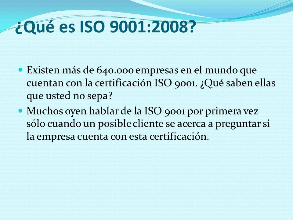 ¿Qué es ISO 9001:2008 Existen más de 640.000 empresas en el mundo que cuentan con la certificación ISO 9001. ¿Qué saben ellas que usted no sepa