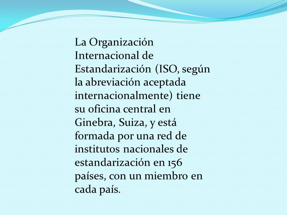 La Organización Internacional de Estandarización (ISO, según la abreviación aceptada internacionalmente) tiene su oficina central en Ginebra, Suiza, y está formada por una red de institutos nacionales de estandarización en 156 países, con un miembro en cada país.