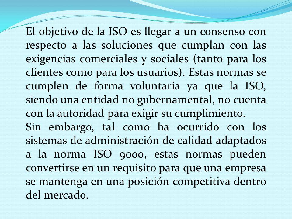 El objetivo de la ISO es llegar a un consenso con respecto a las soluciones que cumplan con las exigencias comerciales y sociales (tanto para los clientes como para los usuarios). Estas normas se cumplen de forma voluntaria ya que la ISO, siendo una entidad no gubernamental, no cuenta con la autoridad para exigir su cumplimiento.