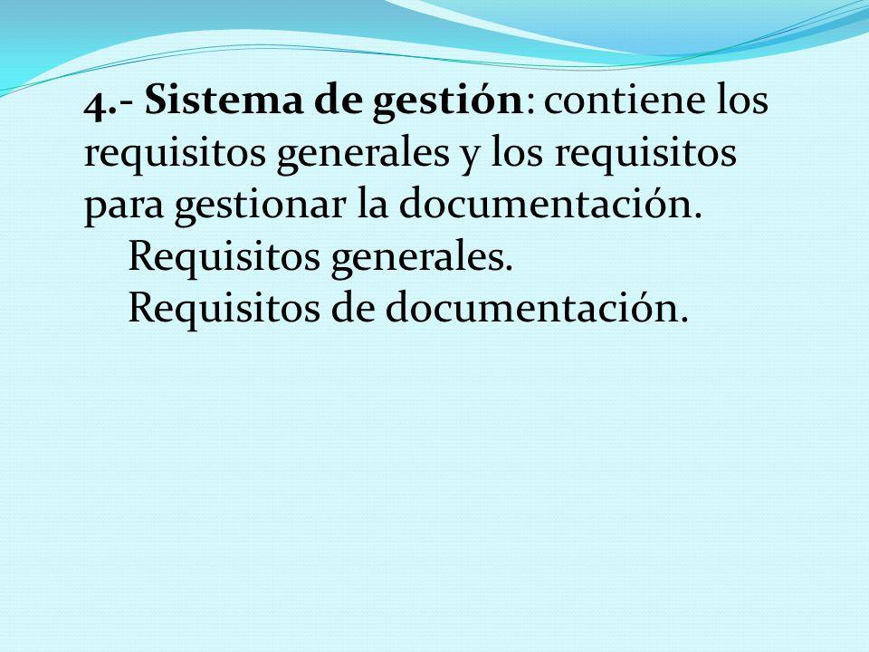 4.- Sistema de gestión: contiene los requisitos generales y los requisitos para gestionar la documentación.