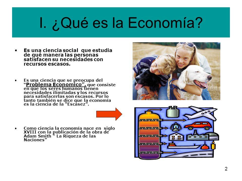 I. ¿Qué es la Economía Es una ciencia social que estudia de qué manera las personas satisfacen su necesidades con recursos escasos.