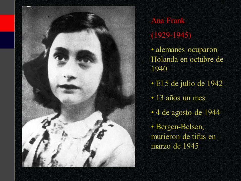 Ana Frank(1929-1945) alemanes ocuparon Holanda en octubre de 1940. El 5 de julio de 1942. 13 años un mes.
