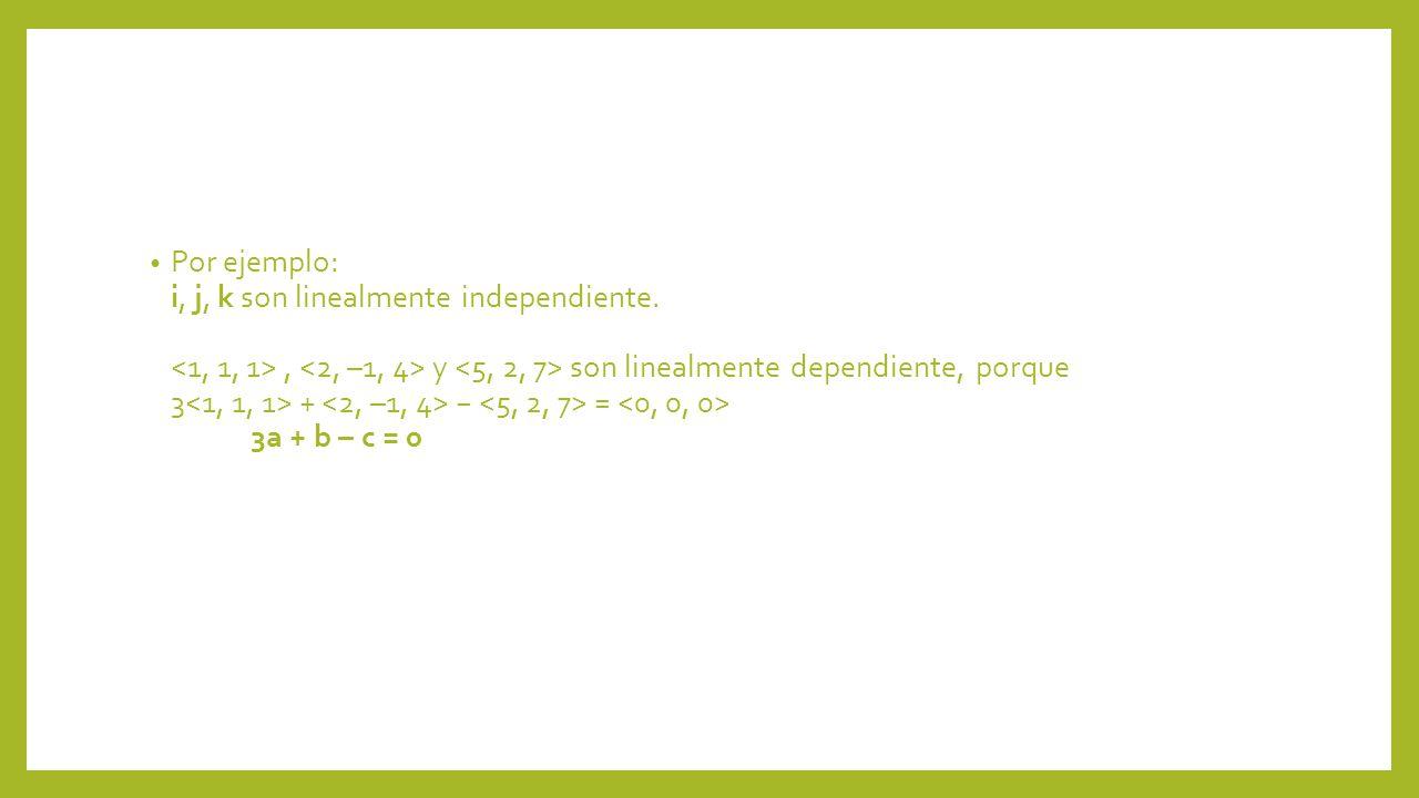 Por ejemplo: i, j, k son linealmente independiente