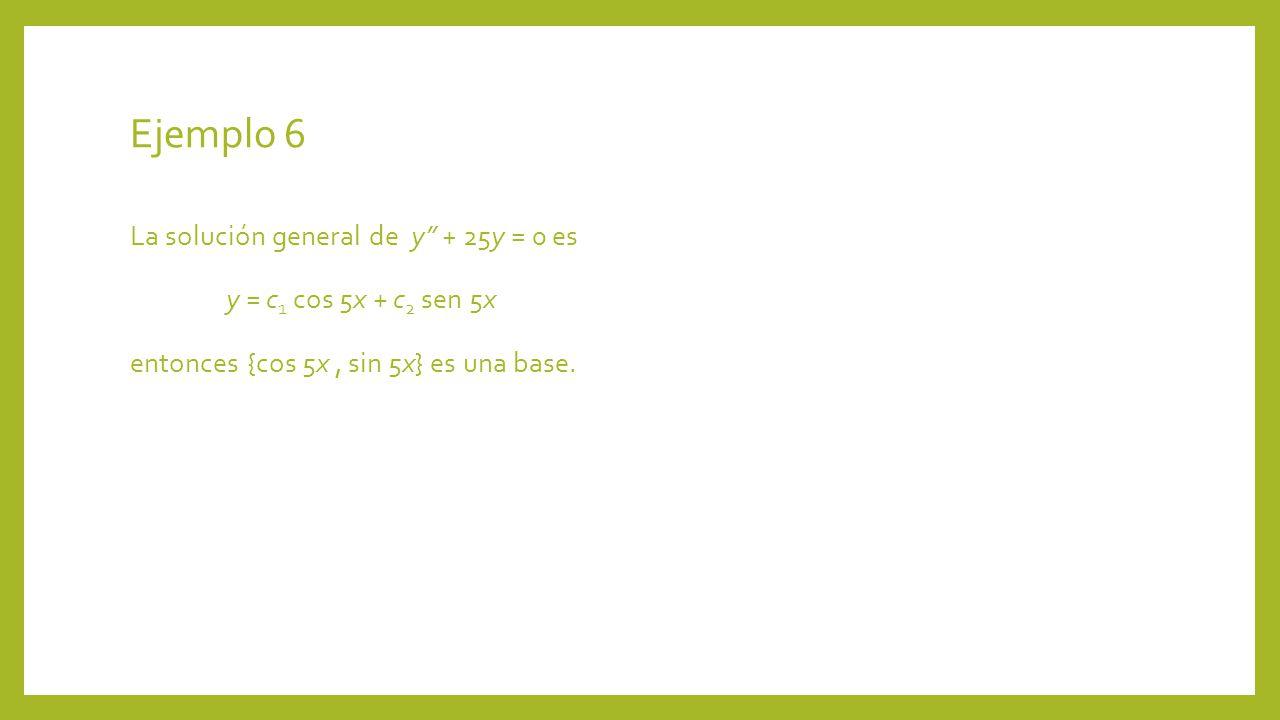 Ejemplo 6 La solución general de y + 25y = 0 es y = c1 cos 5x + c2 sen 5x entonces {cos 5x , sin 5x} es una base.
