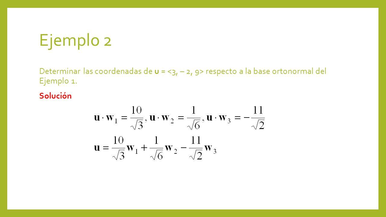 Ejemplo 2 Determinar las coordenadas de u = <3, – 2, 9> respecto a la base ortonormal del Ejemplo 1.