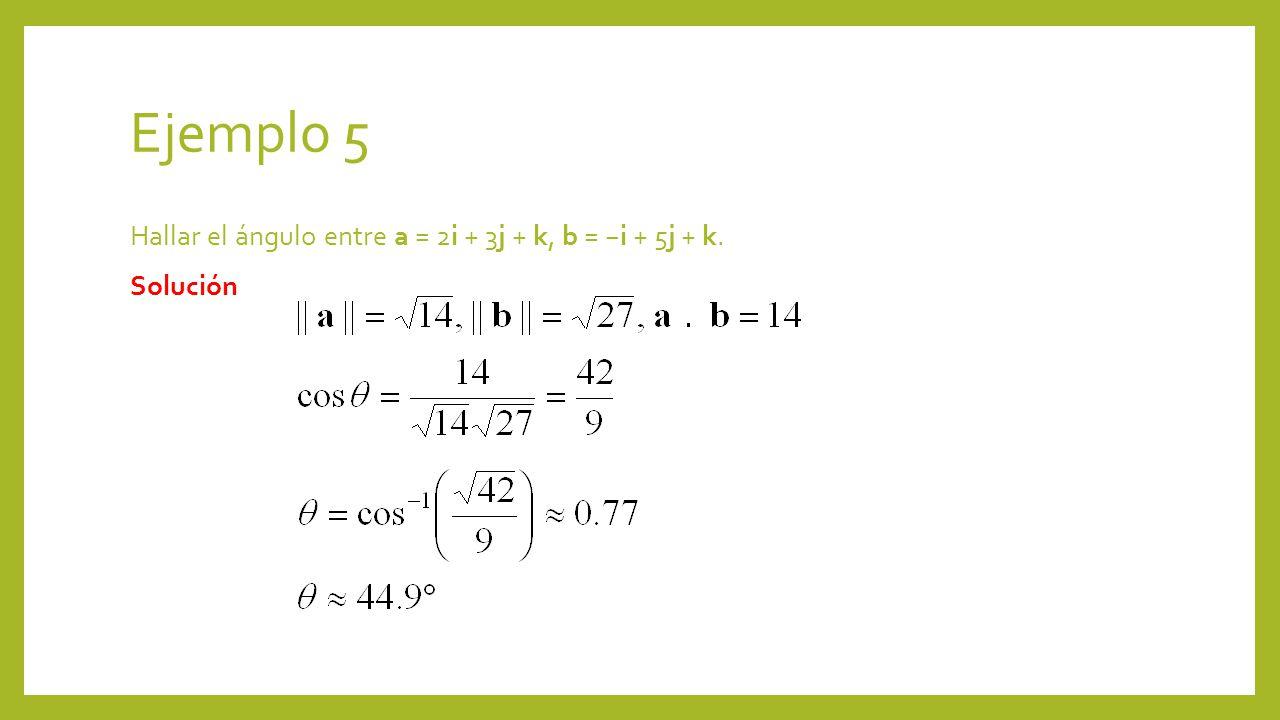Ejemplo 5 Hallar el ángulo entre a = 2i + 3j + k, b = −i + 5j + k. Solución