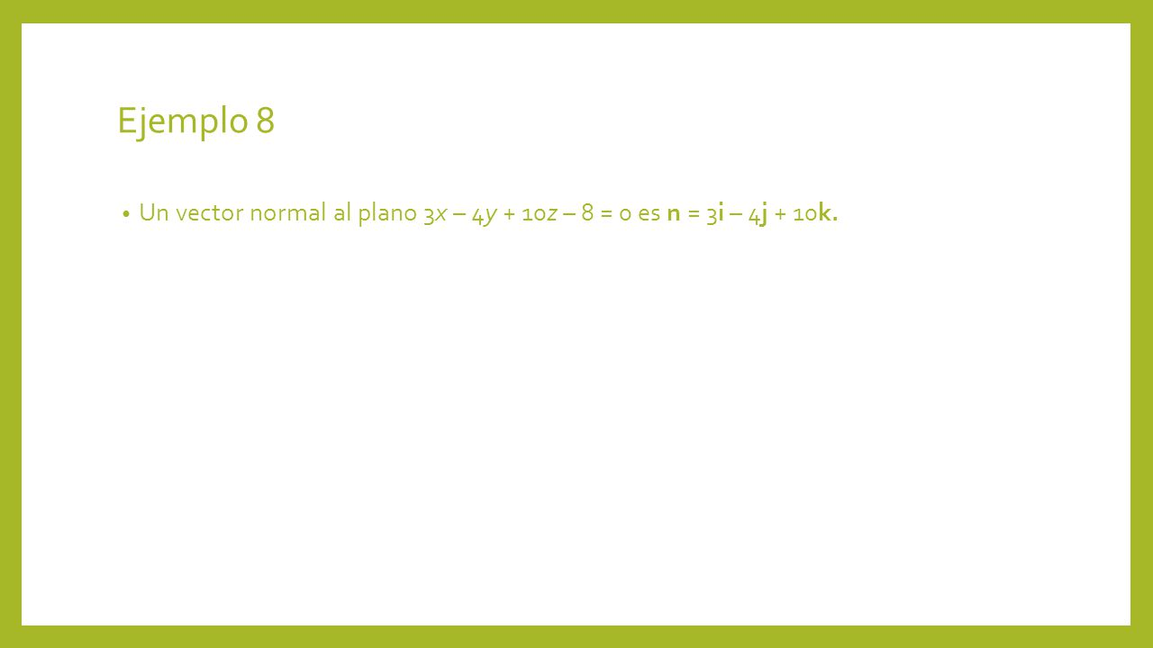 Ejemplo 8 Un vector normal al plano 3x – 4y + 10z – 8 = 0 es n = 3i – 4j + 10k.