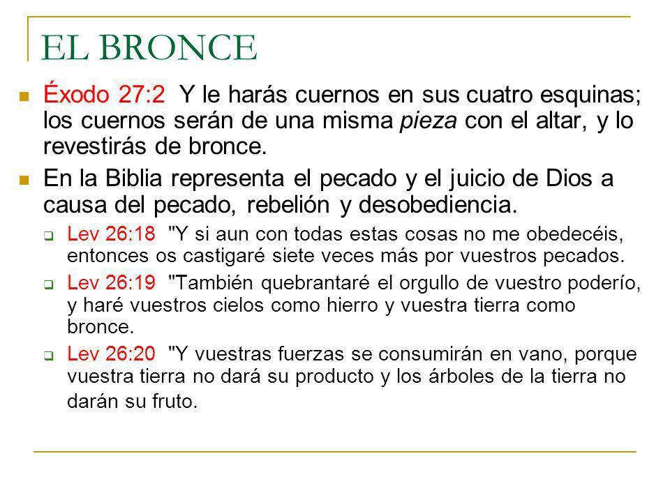 EL BRONCE Éxodo 27:2 Y le harás cuernos en sus cuatro esquinas; los cuernos serán de una misma pieza con el altar, y lo revestirás de bronce.