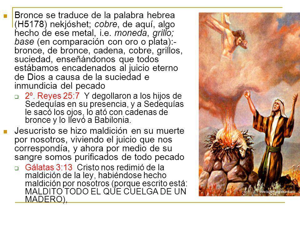 Bronce se traduce de la palabra hebrea (H5178) nekjóshet; cobre, de aquí, algo hecho de ese metal, i.e. moneda, grillo; base (en comparación con oro o plata):-bronce, de bronce, cadena, cobre, grillos, suciedad, enseñándonos que todos estábamos encadenados al juicio eterno de Dios a causa de la suciedad e inmundicia del pecado