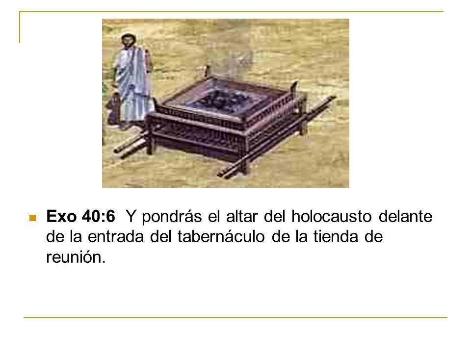 Exo 40:6 Y pondrás el altar del holocausto delante de la entrada del tabernáculo de la tienda de reunión.