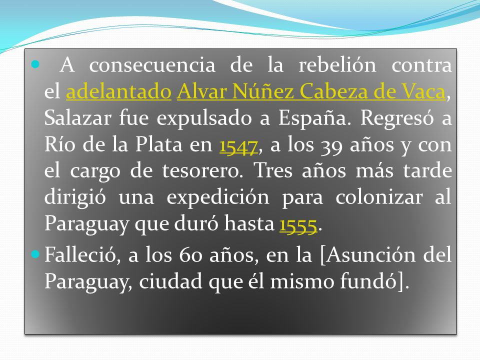 A consecuencia de la rebelión contra el adelantado Alvar Núñez Cabeza de Vaca, Salazar fue expulsado a España. Regresó a Río de la Plata en 1547, a los 39 años y con el cargo de tesorero. Tres años más tarde dirigió una expedición para colonizar al Paraguay que duró hasta 1555.