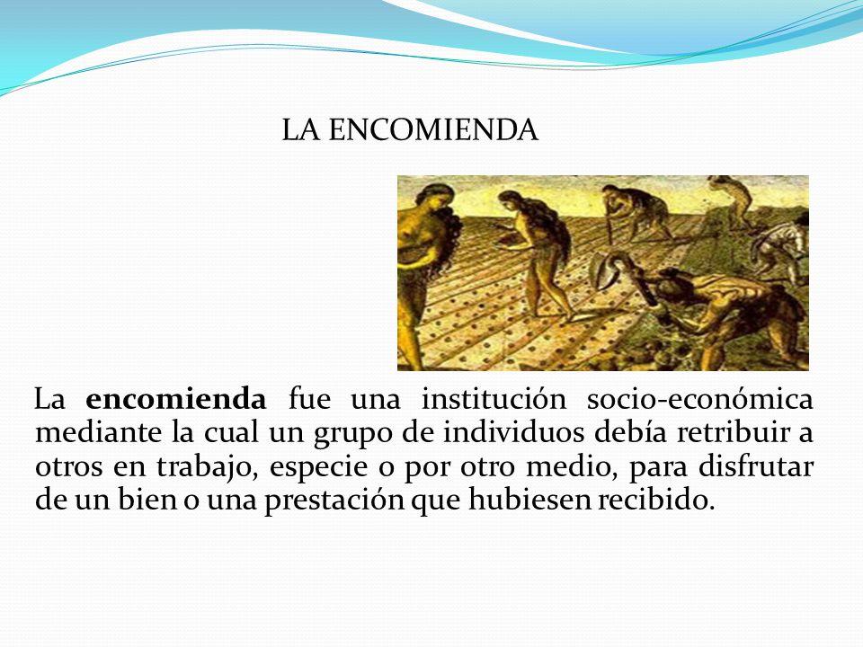 LA ENCOMIENDA La encomienda fue una institución socio-económica mediante la cual un grupo de individuos debía retribuir a otros en trabajo, especie o por otro medio, para disfrutar de un bien o una prestación que hubiesen recibido.